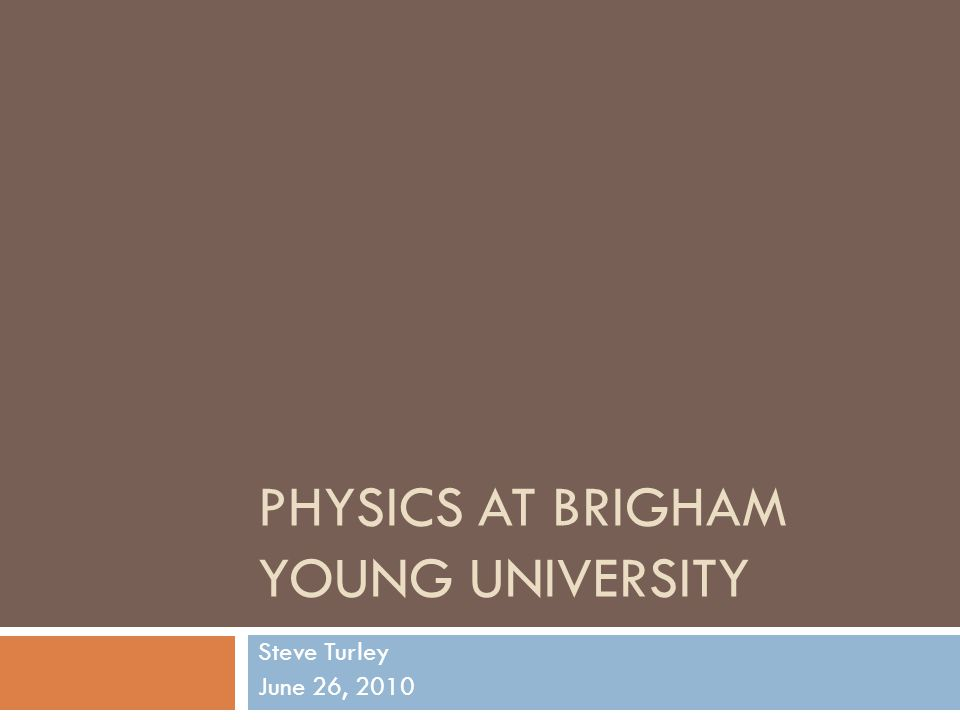 PHYSICS AT BRIGHAM YOUNG UNIVERSITY Steve Turley June 26, 2010