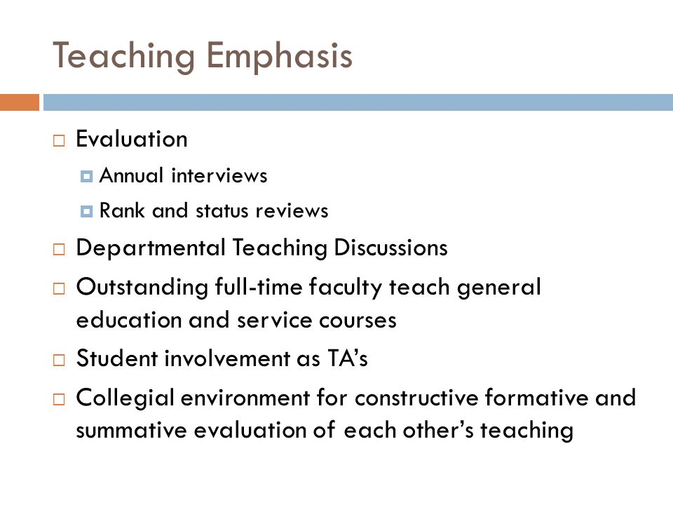 Teaching Emphasis  Evaluation  Annual interviews  Rank and status reviews  Departmental Teaching Discussions  Outstanding full-time faculty teach general education and service courses  Student involvement as TA's  Collegial environment for constructive formative and summative evaluation of each other's teaching