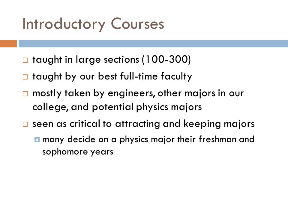 Introductory Courses  taught in large sections (100-300)  taught by our best full-time faculty  mostly taken by engineers, other majors in our college, and potential physics majors  seen as critical to attracting and keeping majors  many decide on a physics major their freshman and sophomore years
