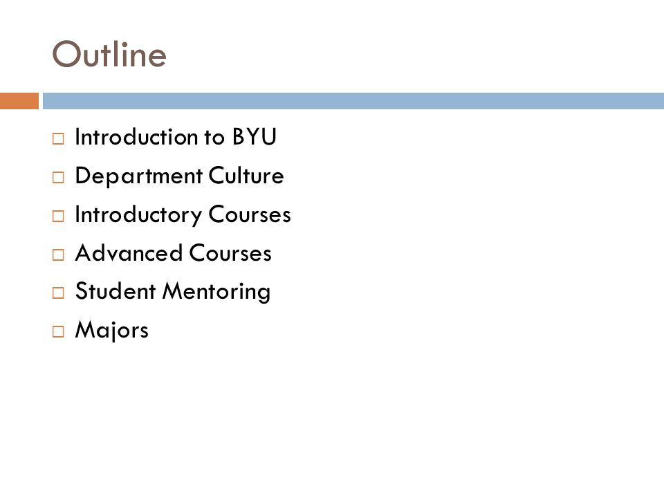 Outline  Introduction to BYU  Department Culture  Introductory Courses  Advanced Courses  Student Mentoring  Majors