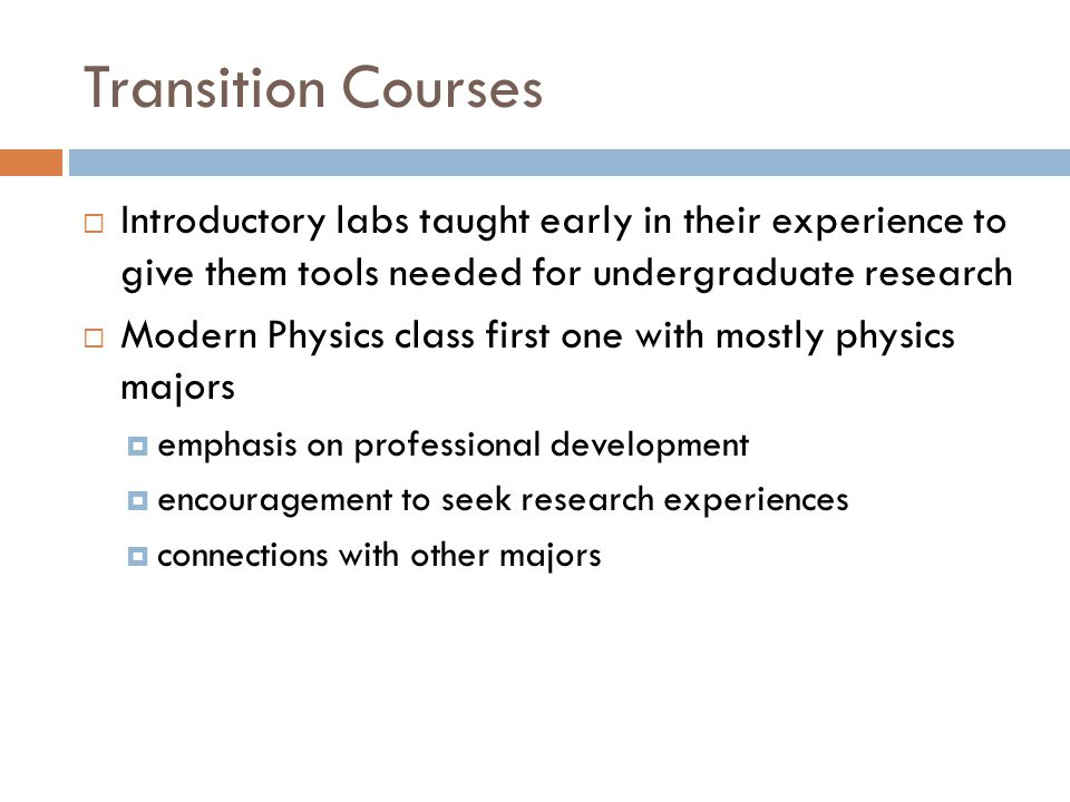 Transition Courses  Introductory labs taught early in their experience to give them tools needed for undergraduate research  Modern Physics class first one with mostly physics majors  emphasis on professional development  encouragement to seek research experiences  connections with other majors