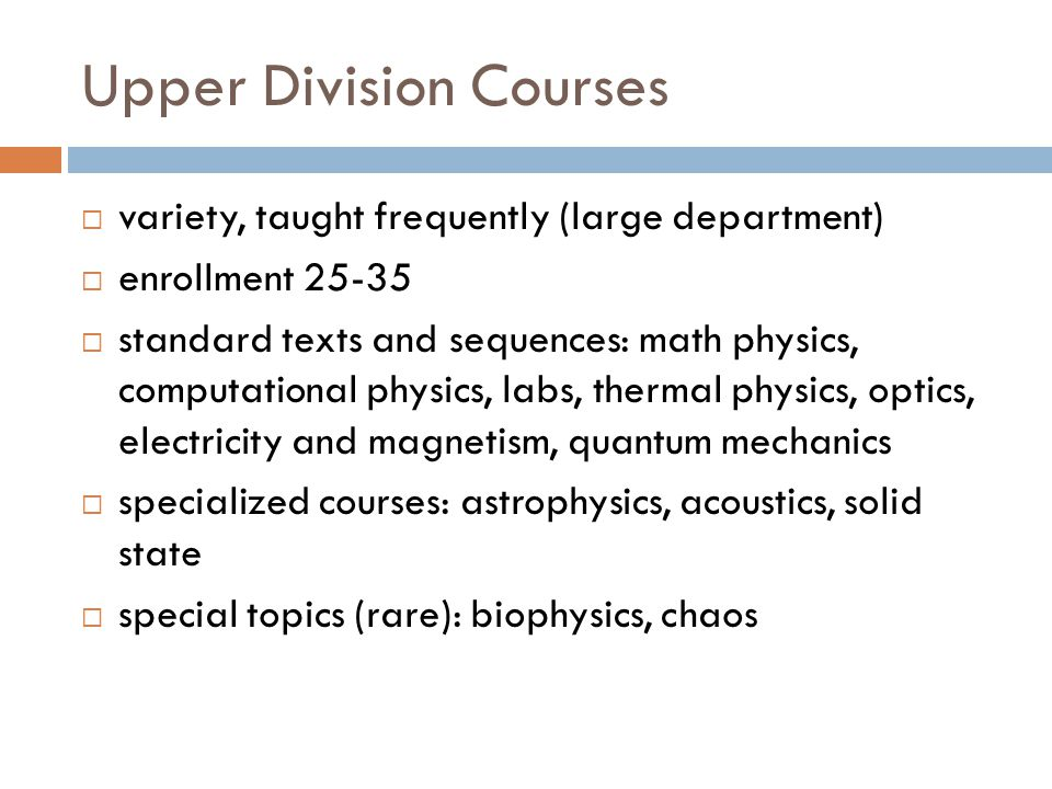 Upper Division Courses  variety, taught frequently (large department)  enrollment 25-35  standard texts and sequences: math physics, computational physics, labs, thermal physics, optics, electricity and magnetism, quantum mechanics  specialized courses: astrophysics, acoustics, solid state  special topics (rare): biophysics, chaos