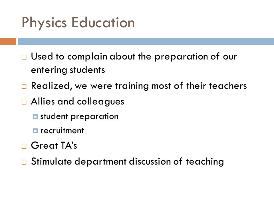 Physics Education  Used to complain about the preparation of our entering students  Realized, we were training most of their teachers  Allies and colleagues  student preparation  recruitment  Great TA's  Stimulate department discussion of teaching