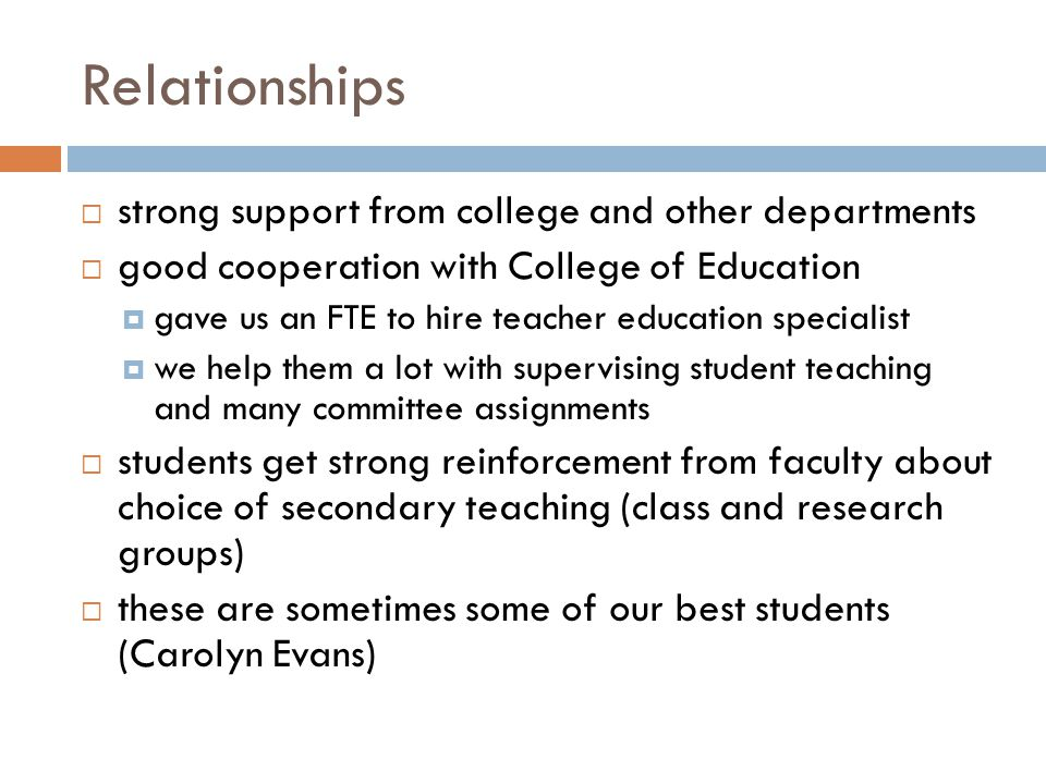 Relationships  strong support from college and other departments  good cooperation with College of Education  gave us an FTE to hire teacher education specialist  we help them a lot with supervising student teaching and many committee assignments  students get strong reinforcement from faculty about choice of secondary teaching (class and research groups)  these are sometimes some of our best students (Carolyn Evans)