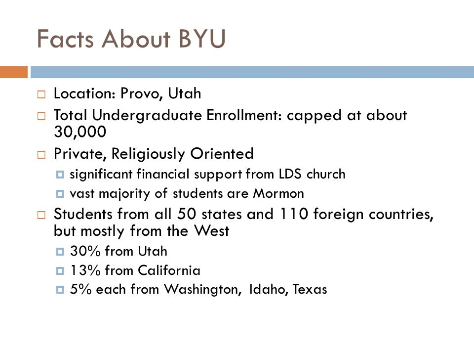 Facts About BYU  Location: Provo, Utah  Total Undergraduate Enrollment: capped at about 30,000  Private, Religiously Oriented  significant financial support from LDS church  vast majority of students are Mormon  Students from all 50 states and 110 foreign countries, but mostly from the West  30% from Utah  13% from California  5% each from Washington, Idaho, Texas
