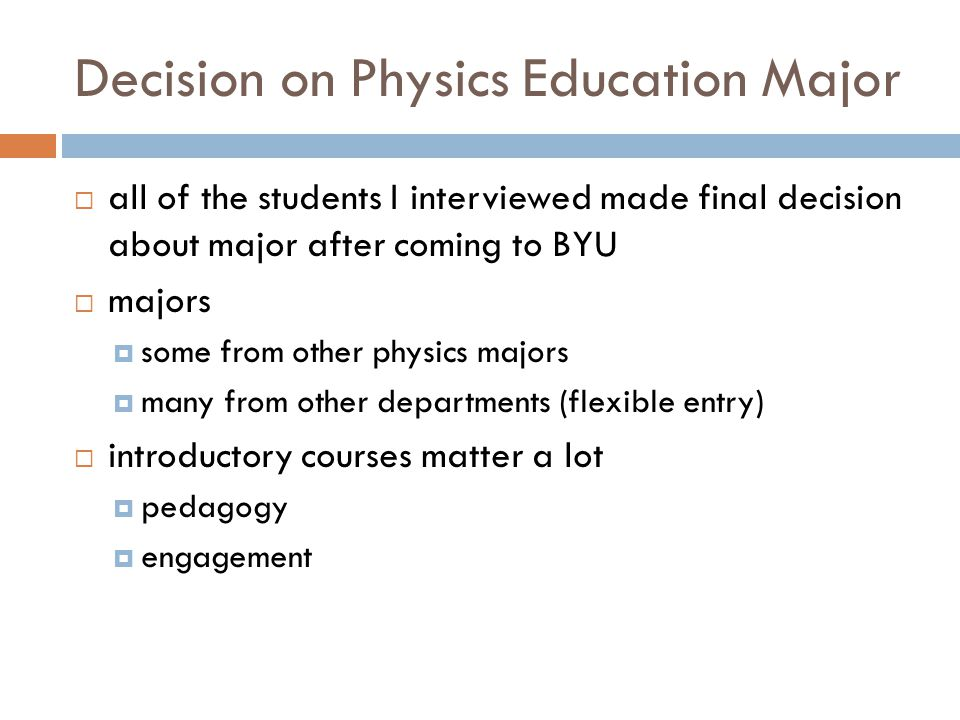 Decision on Physics Education Major  all of the students I interviewed made final decision about major after coming to BYU  majors  some from other physics majors  many from other departments (flexible entry)  introductory courses matter a lot  pedagogy  engagement