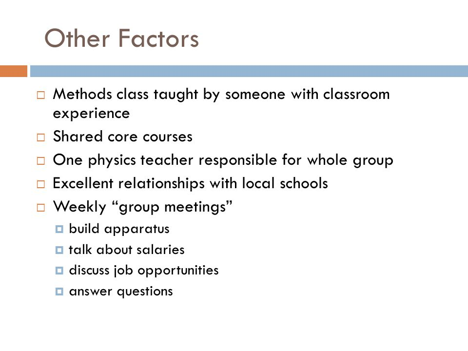 Other Factors  Methods class taught by someone with classroom experience  Shared core courses  One physics teacher responsible for whole group  Excellent relationships with local schools  Weekly group meetings  build apparatus  talk about salaries  discuss job opportunities  answer questions