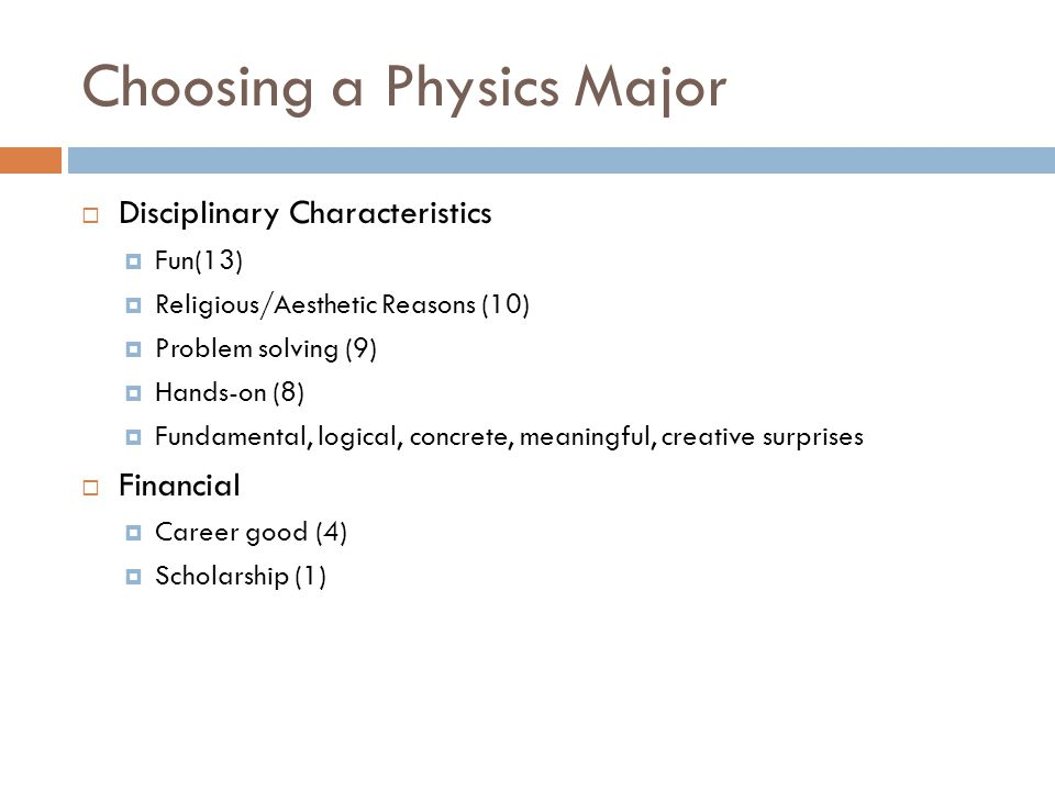 Choosing a Physics Major  Disciplinary Characteristics  Fun(13)  Religious/Aesthetic Reasons (10)  Problem solving (9)  Hands-on (8)  Fundamental, logical, concrete, meaningful, creative surprises  Financial  Career good (4)  Scholarship (1)