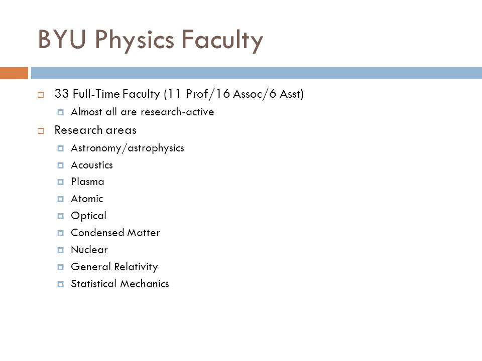 BYU Physics Faculty  33 Full-Time Faculty (11 Prof/16 Assoc/6 Asst)  Almost all are research-active  Research areas  Astronomy/astrophysics  Acoustics  Plasma  Atomic  Optical  Condensed Matter  Nuclear  General Relativity  Statistical Mechanics
