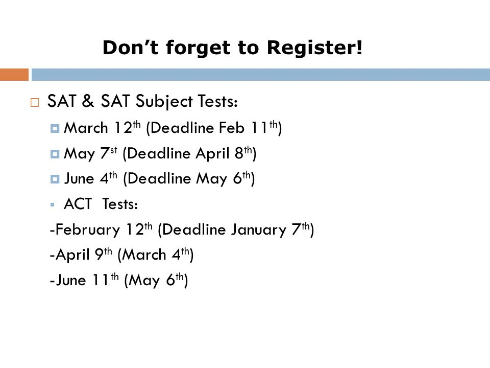  SAT & SAT Subject Tests:  March 12 th (Deadline Feb 11 th )  May 7 st (Deadline April 8 th )  June 4 th (Deadline May 6 th )  ACT Tests: -February 12 th (Deadline January 7 th ) -April 9 th (March 4 th ) -June 11 th (May 6 th ) Don't forget to Register!