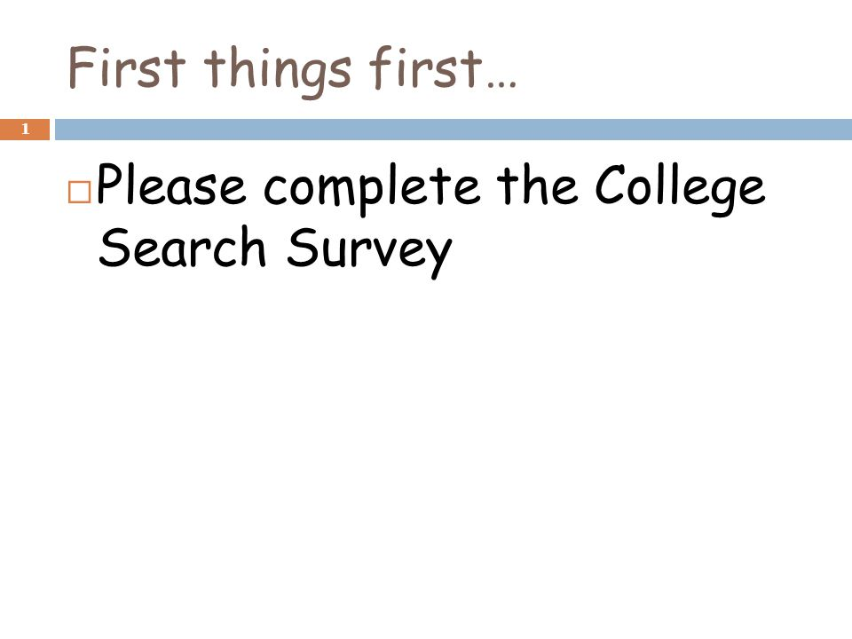 First things first… 1  Please complete the College Search Survey