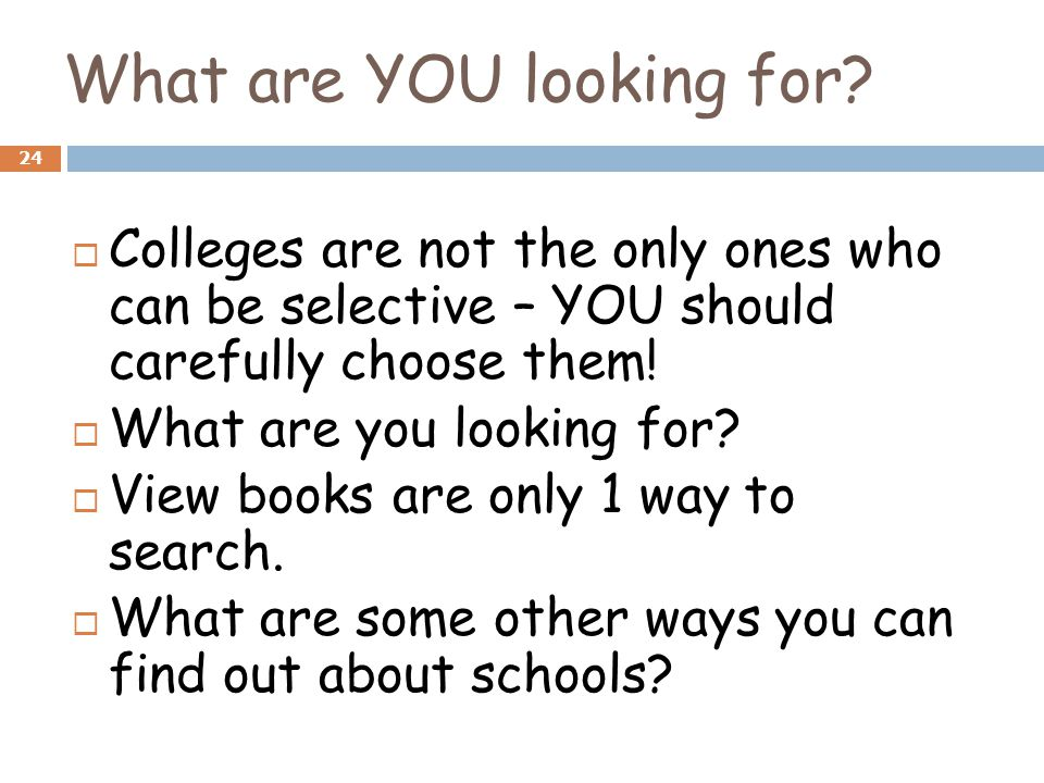 What are YOU looking for? 24  Colleges are not the only ones who can be selective – YOU should carefully choose them!  What are you looking for?  V