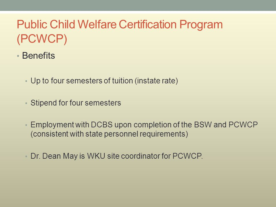 Public Child Welfare Certification Program (PCWCP) Benefits Up to four semesters of tuition (instate rate) Stipend for four semesters Employment with DCBS upon completion of the BSW and PCWCP (consistent with state personnel requirements) Dr.