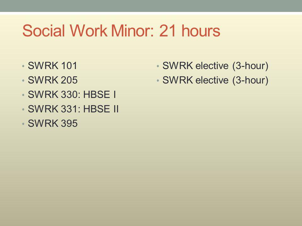 Social Work Minor: 21 hours SWRK 101 SWRK 205 SWRK 330: HBSE I SWRK 331: HBSE II SWRK 395 SWRK elective (3-hour)