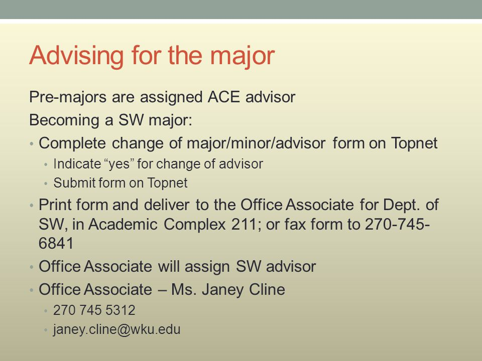 Advising for the major Pre-majors are assigned ACE advisor Becoming a SW major: Complete change of major/minor/advisor form on Topnet Indicate yes for change of advisor Submit form on Topnet Print form and deliver to the Office Associate for Dept.