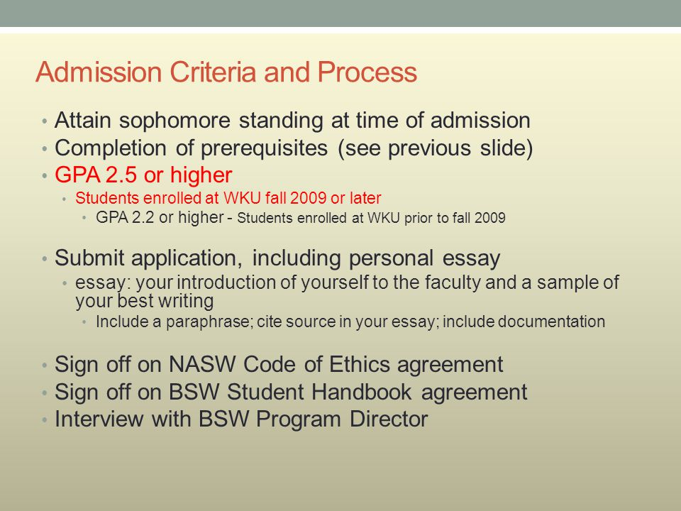 Admission Criteria and Process Attain sophomore standing at time of admission Completion of prerequisites (see previous slide) GPA 2.5 or higher Students enrolled at WKU fall 2009 or later GPA 2.2 or higher - Students enrolled at WKU prior to fall 2009 Submit application, including personal essay essay: your introduction of yourself to the faculty and a sample of your best writing Include a paraphrase; cite source in your essay; include documentation Sign off on NASW Code of Ethics agreement Sign off on BSW Student Handbook agreement Interview with BSW Program Director