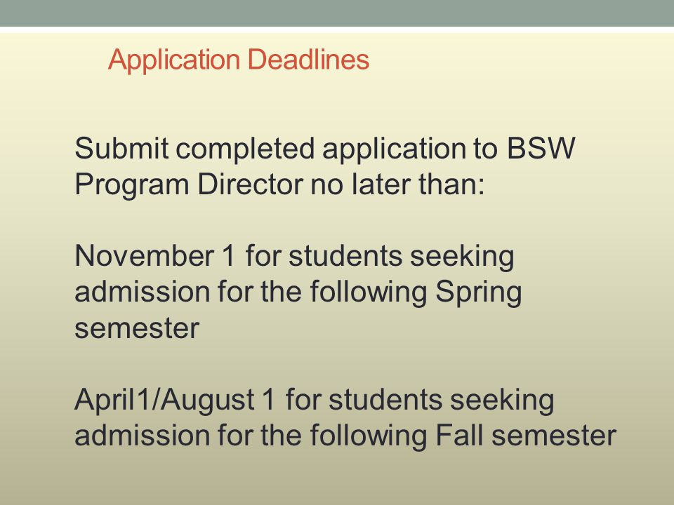 Application Deadlines Submit completed application to BSW Program Director no later than: November 1 for students seeking admission for the following Spring semester April1/August 1 for students seeking admission for the following Fall semester