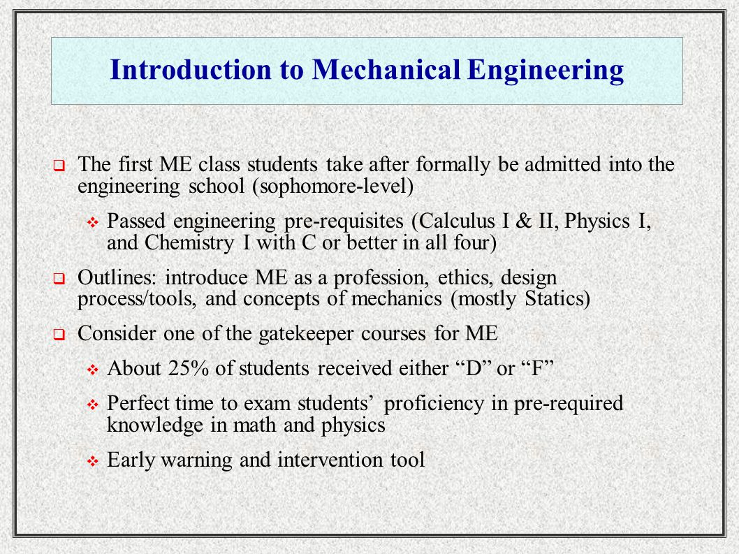 Introduction to Mechanical Engineering  The first ME class students take after formally be admitted into the engineering school (sophomore-level)  Passed engineering pre-requisites (Calculus I & II, Physics I, and Chemistry I with C or better in all four)  Outlines: introduce ME as a profession, ethics, design process/tools, and concepts of mechanics (mostly Statics)  Consider one of the gatekeeper courses for ME  About 25% of students received either D or F  Perfect time to exam students' proficiency in pre-required knowledge in math and physics  Early warning and intervention tool