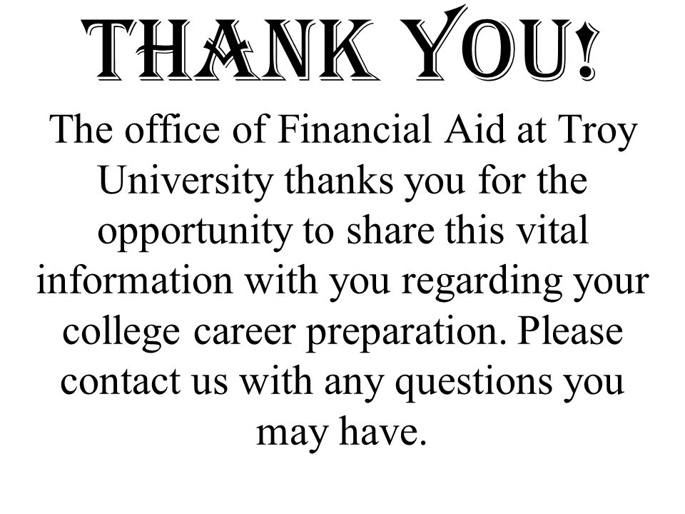 Thank You! The office of Financial Aid at Troy University thanks you for the opportunity to share this vital information with you regarding your colle