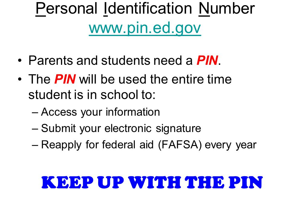 PIN = Personal Identification Number www.pin.ed.gov www.pin.ed.gov Parents and students need a PIN. The PIN will be used the entire time student is in