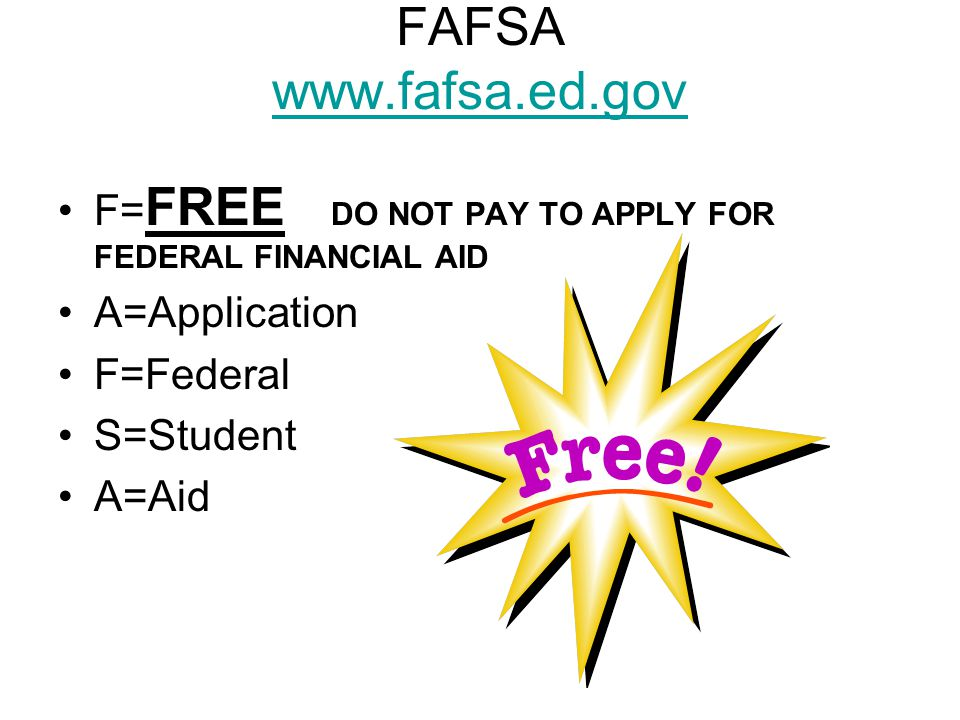 FAFSA     F= FREE DO NOT PAY TO APPLY FOR FEDERAL FINANCIAL AID A=Application F=Federal S=Student A=Aid