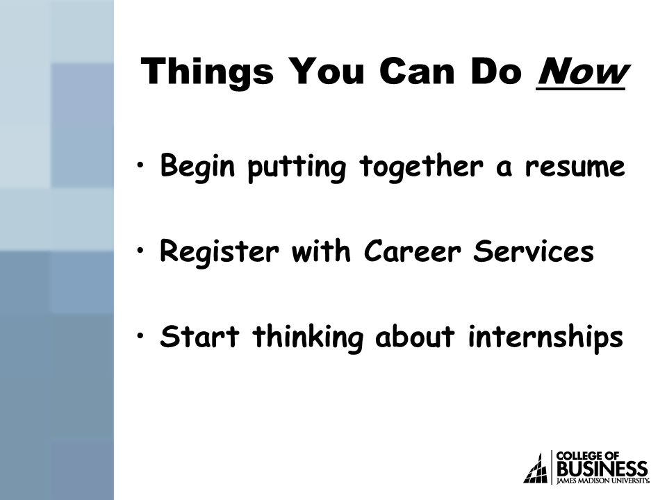 Things You Can Do Now Begin putting together a resume Register with Career Services Start thinking about internships