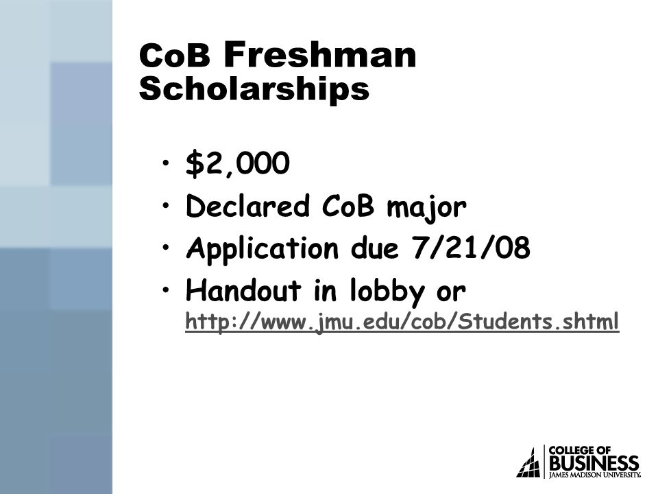 CoB Freshman Scholarships $2,000 Declared CoB major Application due 7/21/08 Handout in lobby or http://www.jmu.edu/cob/Students.shtml http://www.jmu.edu/cob/Students.shtml