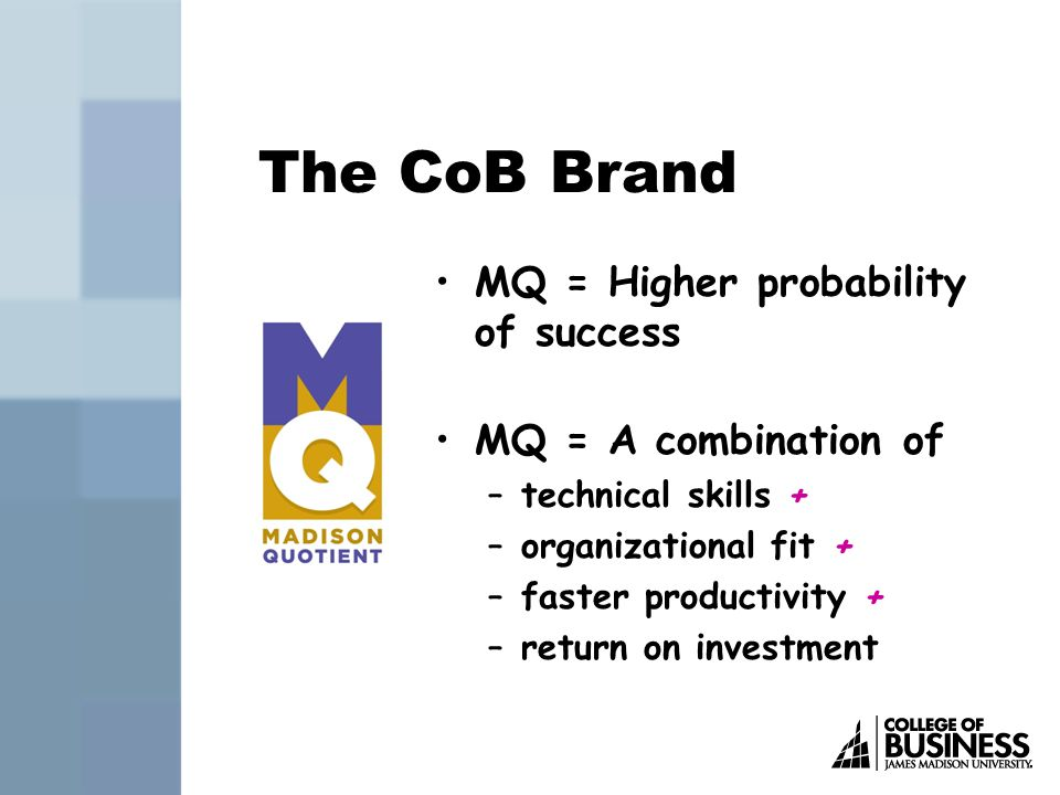 The CoB Brand MQ = Higher probability of success MQ = A combination of –technical skills + –organizational fit + –faster productivity + –return on investment