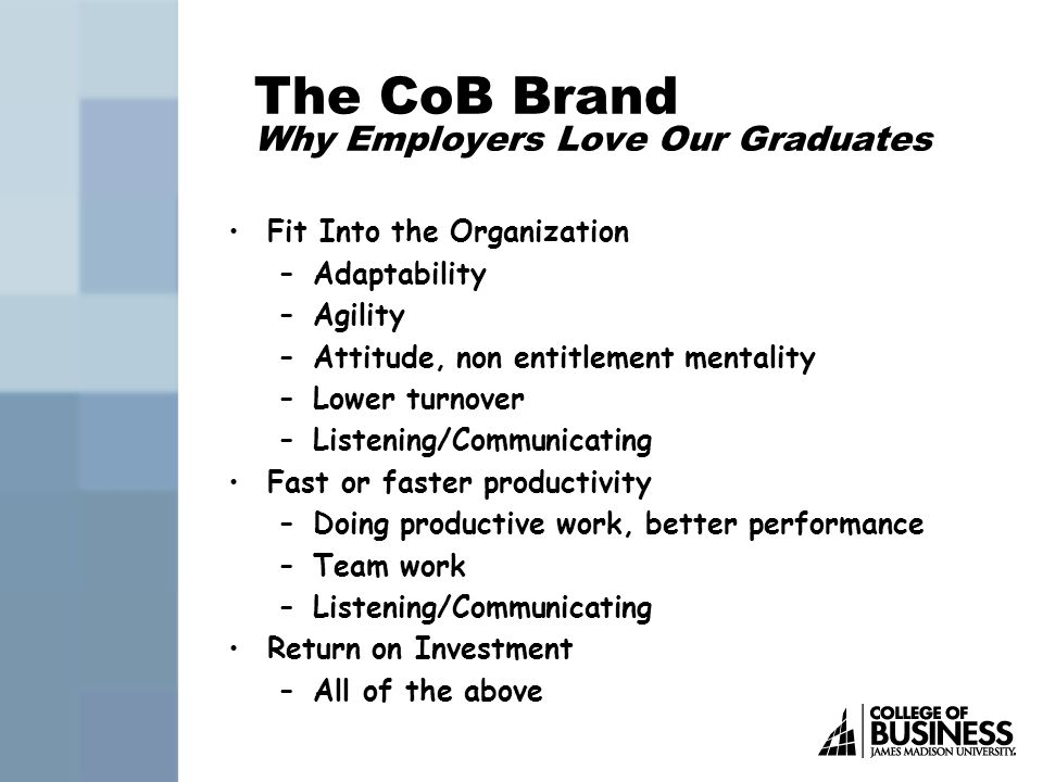 The CoB Brand Skills We Help Students Develop JMU CoB Interpersonal Success Skills Emotional Intelligence Skills Interpersonal Communications Skills Problem Solving, Decision Making, Judgment Skills Team Skills Learning Agility—the ability to learn, then apply that learning to varying situations.