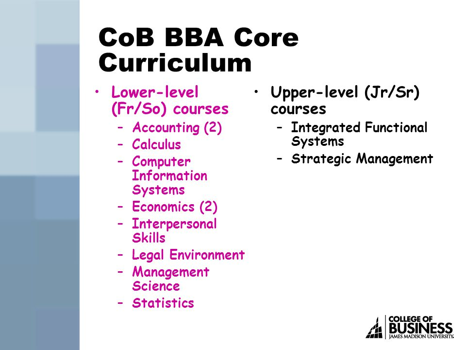 CoB BBA Core Curriculum Lower-level (Fr/So) courses –Accounting (2) –Calculus –Computer Information Systems –Economics (2) –Interpersonal Skills –Legal Environment –Management Science –Statistics Upper-level (Jr/Sr) courses –Integrated Functional Systems –Strategic Management