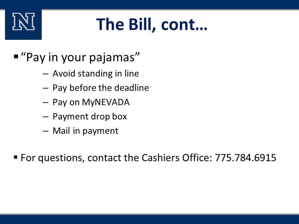 "The Bill, cont…  ""Pay in your pajamas"" – Avoid standing in line – Pay before the deadline – Pay on MyNEVADA – Payment drop box – Mail in payment  Fo"