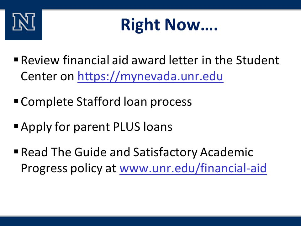 Right Now….  Review financial aid award letter in the Student Center on https://mynevada.unr.eduhttps://mynevada.unr.edu  Complete Stafford loan pro