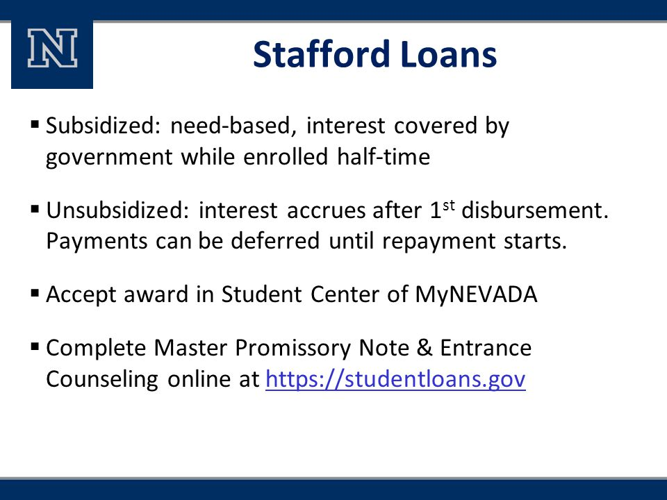 Stafford Loans  Subsidized: need-based, interest covered by government while enrolled half-time  Unsubsidized: interest accrues after 1 st disbursem