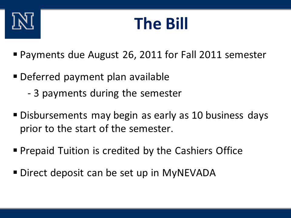 The Bill  Payments due August 26, 2011 for Fall 2011 semester  Deferred payment plan available - 3 payments during the semester  Disbursements may