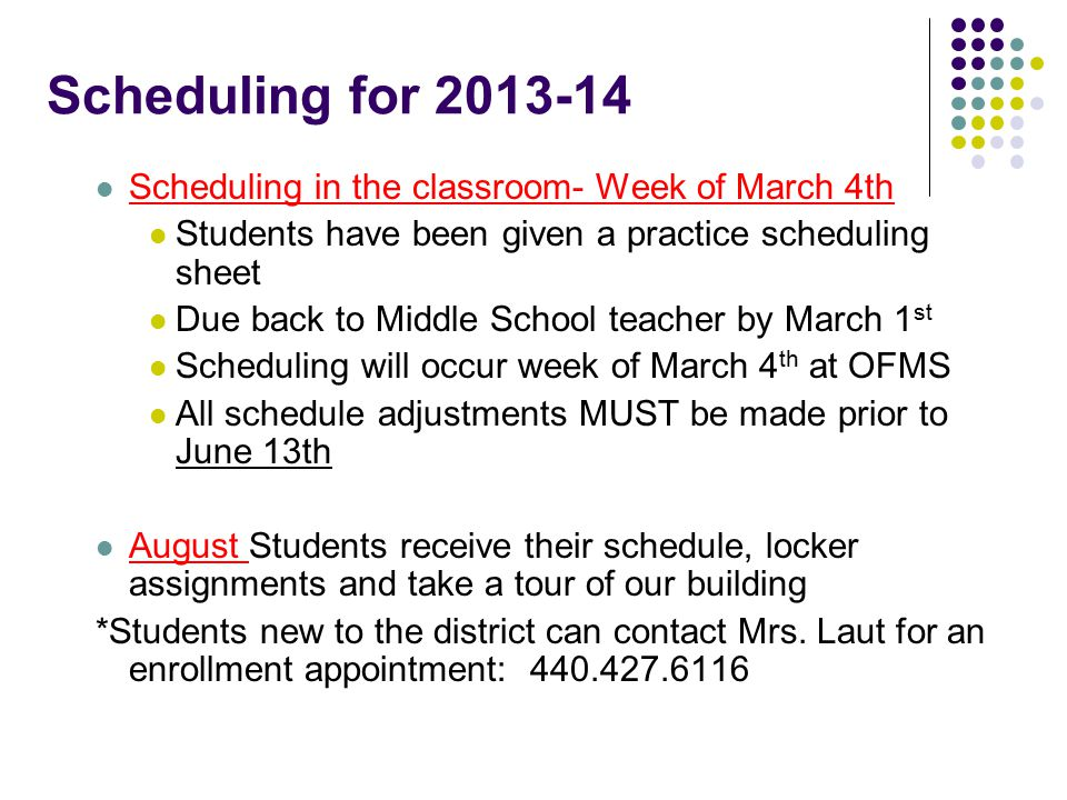 Scheduling for 2013-14 Scheduling in the classroom- Week of March 4th Students have been given a practice scheduling sheet Due back to Middle School teacher by March 1 st Scheduling will occur week of March 4 th at OFMS All schedule adjustments MUST be made prior to June 13th August Students receive their schedule, locker assignments and take a tour of our building *Students new to the district can contact Mrs.