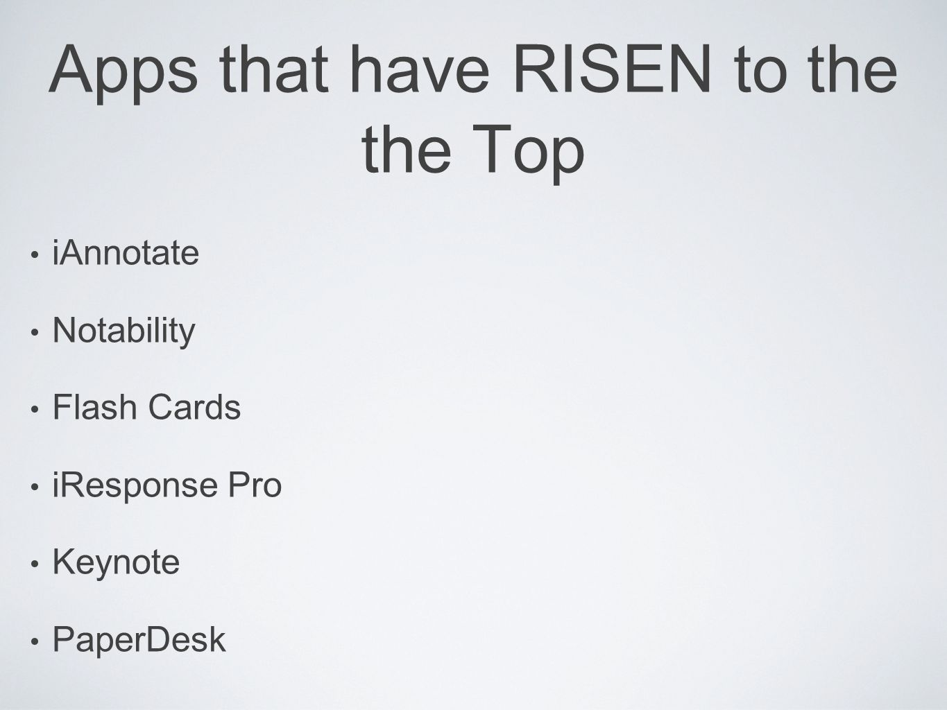 Apps that have RISEN to the the Top iAnnotate Notability Flash Cards iResponse Pro Keynote PaperDesk