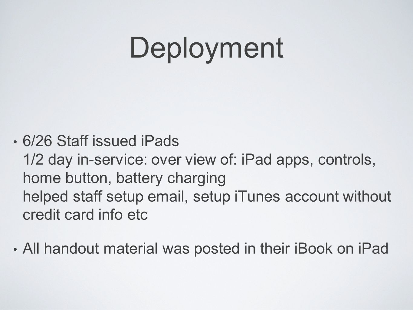 Deployment 6/26 Staff issued iPads 1/2 day in-service: over view of: iPad apps, controls, home button, battery charging helped staff setup email, setup iTunes account without credit card info etc All handout material was posted in their iBook on iPad
