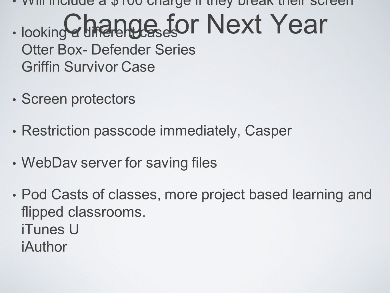 Change for Next Year Will include a $100 charge if they break their screen looking a different cases Otter Box- Defender Series Griffin Survivor Case Screen protectors Restriction passcode immediately, Casper WebDav server for saving files Pod Casts of classes, more project based learning and flipped classrooms.