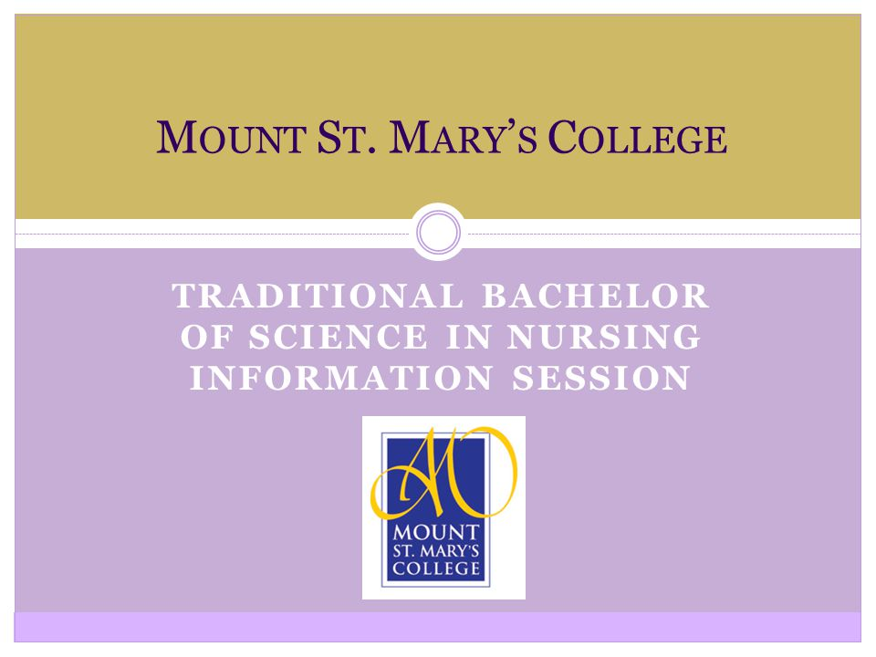 TRADITIONAL BACHELOR OF SCIENCE IN NURSING INFORMATION SESSION M OUNT S T. M ARY ' S C OLLEGE
