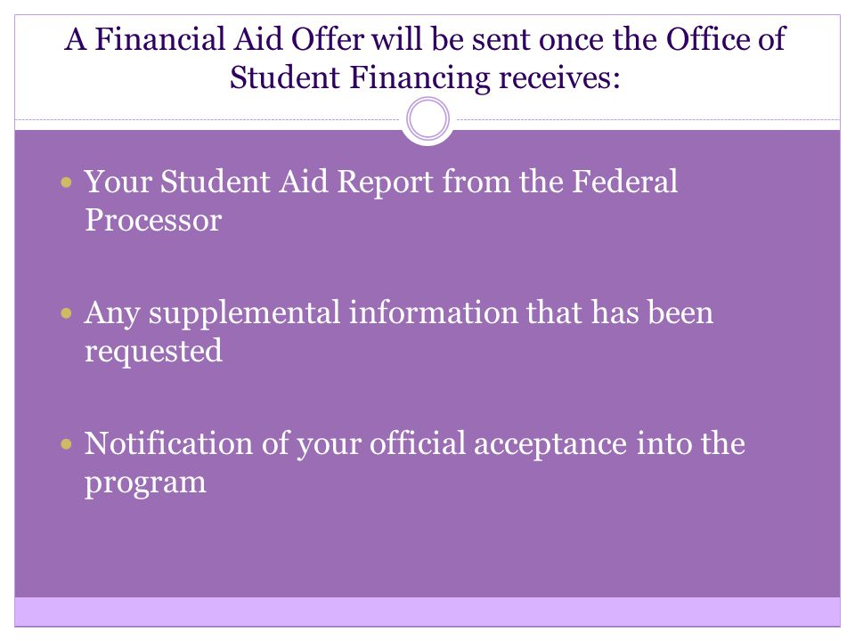 A Financial Aid Offer will be sent once the Office of Student Financing receives: Your Student Aid Report from the Federal Processor Any supplemental