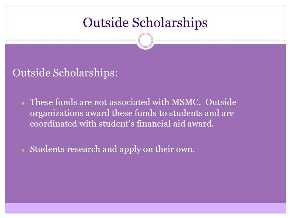 Outside Scholarships Outside Scholarships: ● These funds are not associated with MSMC. Outside organizations award these funds to students and are coo