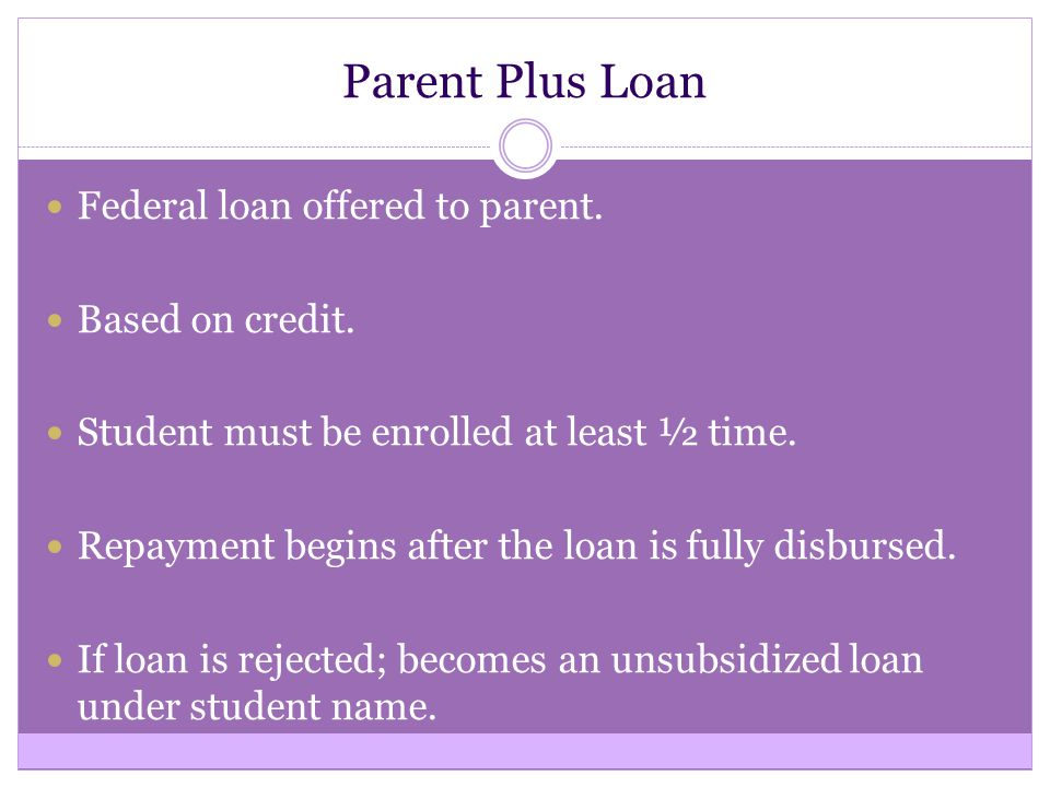 Parent Plus Loan Federal loan offered to parent. Based on credit.