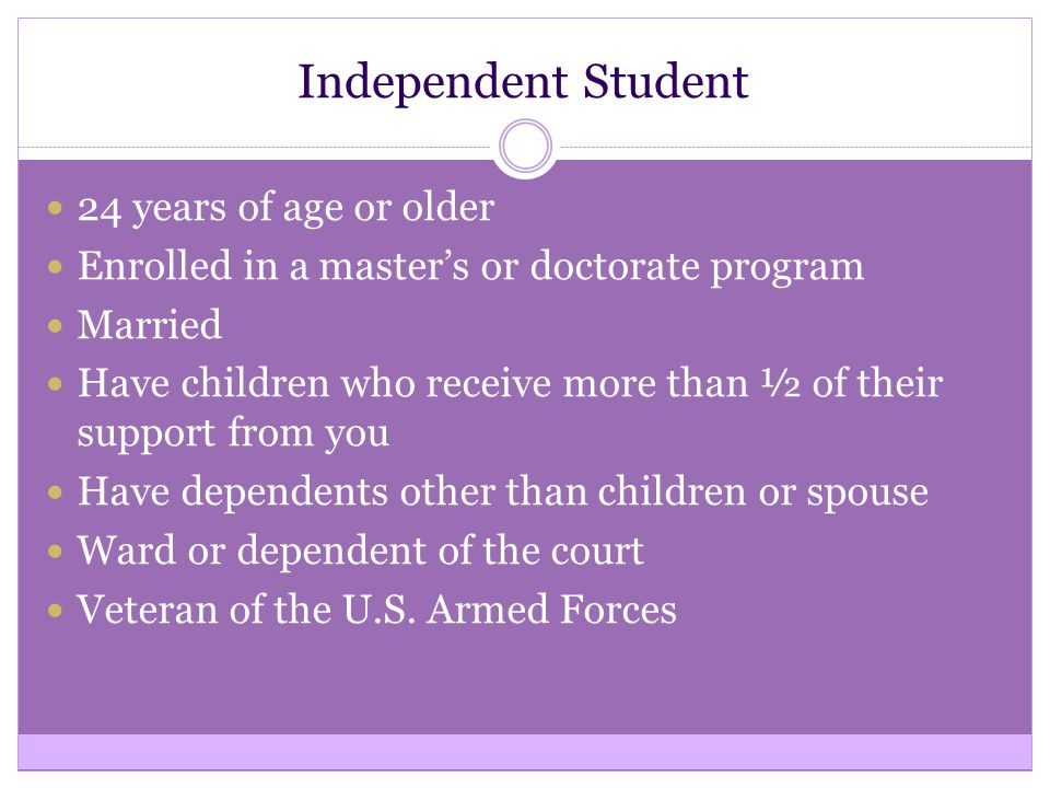 Independent Student 24 years of age or older Enrolled in a master's or doctorate program Married Have children who receive more than ½ of their suppor