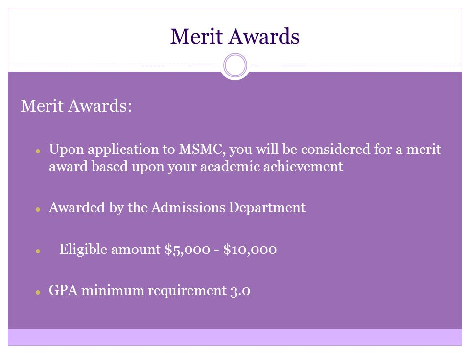 Merit Awards Merit Awards: ● Upon application to MSMC, you will be considered for a merit award based upon your academic achievement ● Awarded by the Admissions Department ● Eligible amount $5,000 - $10,000 ● GPA minimum requirement 3.0