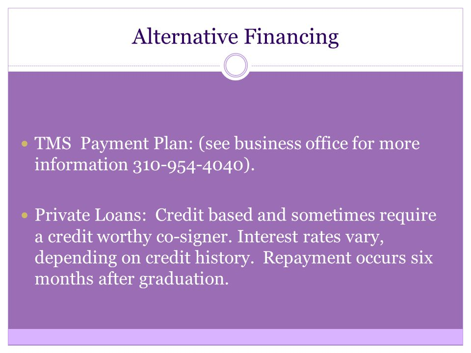 Alternative Financing TMS Payment Plan: (see business office for more information 310-954-4040). Private Loans: Credit based and sometimes require a c