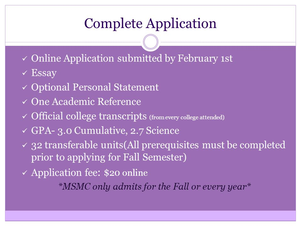 Complete Application Online Application submitted by February 1st Essay Optional Personal Statement One Academic Reference Official college transcripts (from every college attended) GPA- 3.0 Cumulative, 2.7 Science 32 transferable units(All prerequisites must be completed prior to applying for Fall Semester) Application fee : $20 online *MSMC only admits for the Fall or every year*