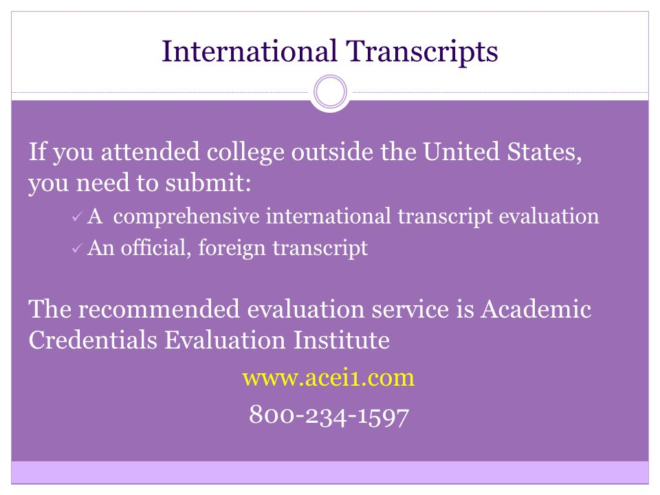 International Transcripts If you attended college outside the United States, you need to submit: A comprehensive international transcript evaluation An official, foreign transcript The recommended evaluation service is Academic Credentials Evaluation Institute www.acei1.com 800-234-1597