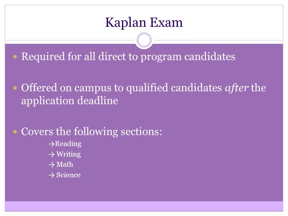 Kaplan Exam Required for all direct to program candidates Offered on campus to qualified candidates after the application deadline Covers the following sections: → Reading → Writing → Math → Science