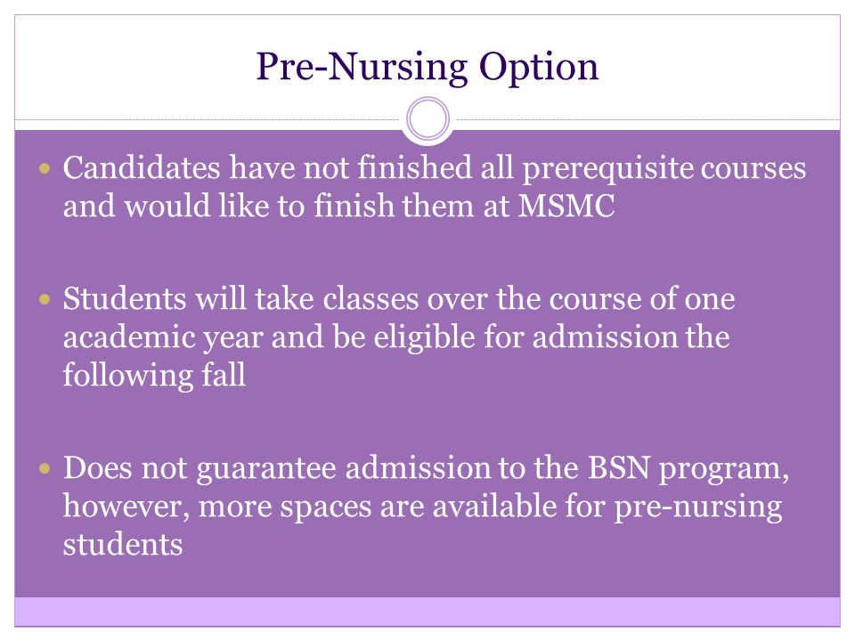Pre-Nursing Option Candidates have not finished all prerequisite courses and would like to finish them at MSMC Students will take classes over the course of one academic year and be eligible for admission the following fall Does not guarantee admission to the BSN program, however, more spaces are available for pre-nursing students