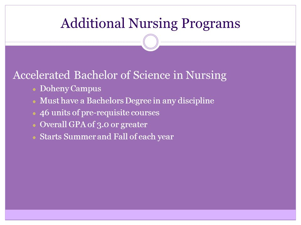 Additional Nursing Programs Accelerated Bachelor of Science in Nursing ● Doheny Campus ● Must have a Bachelors Degree in any discipline ● 46 units of pre-requisite courses ● Overall GPA of 3.0 or greater ● Starts Summer and Fall of each year